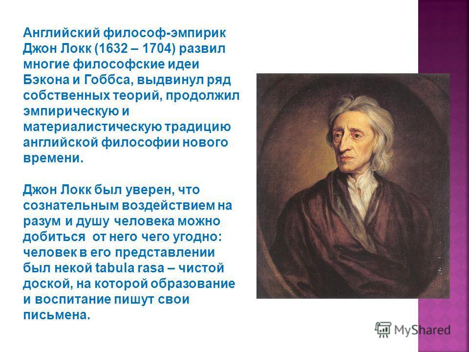 Английский философ-эмпирик Джон Локк (1632 – 1704) развил многие философские идеи Бэкона и Гоббса, выдвинул ряд собственных теорий, продолжил эмпирическую и материалистическую традицию английской философии нового времени. Джон Локк был уверен, что со