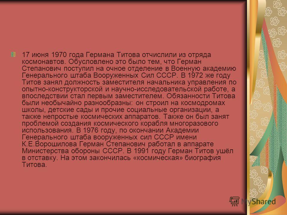 17 июня 1970 года Германа Титова отчислили из отряда космонавтов. Обусловлено это было тем, что Герман Степанович поступил на очное отделение в Военную академию Генерального штаба Вооруженных Сил СССР. В 1972 же году Титов занял должность заместителя