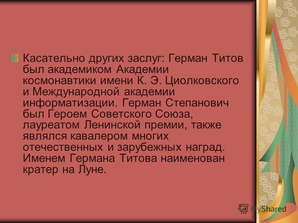 Касательно других заслуг: Герман Титов был академиком Академии космонавтики имени К. Э. Циолковского и Международной академии информатизации. Герман Степанович был Героем Советского Союза, лауреатом Ленинской премии, также являлся кавалером многих от