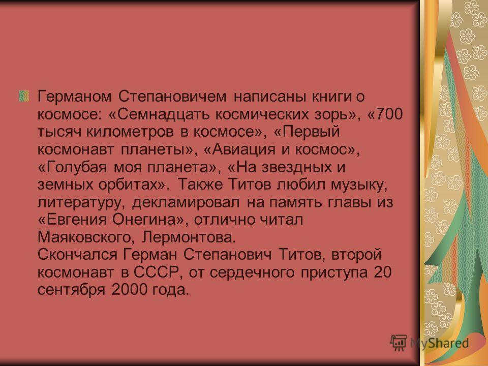 Германом Степановичем написаны книги о космосе: «Семнадцать космических зорь», «700 тысяч километров в космосе», «Первый космонавт планеты», «Авиация и космос», «Голубая моя планета», «На звездных и земных орбитах». Также Титов любил музыку, литерату