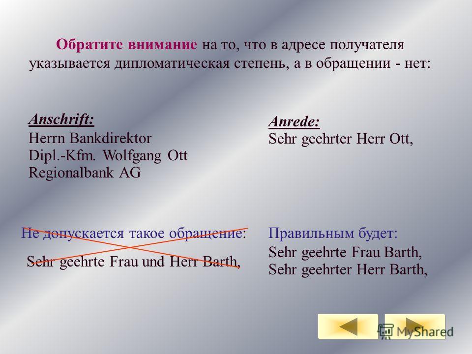 Обратите внимание на то, что в адресе получателя указывается дипломатическая степень, а в обращении - нет: Anschrift: Herrn Bankdirektor Dipl.-Kfm. Wolfgang Ott Regionalbank AG Anrede: Sehr geehrter Herr Ott, Не допускается такое обращение: Sehr geeh