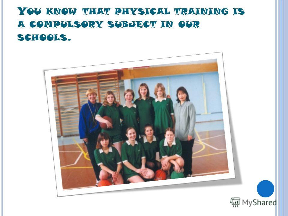 Y OU KNOW THAT PHYSICAL TRAINING IS A COMPULSORY SUBJECT IN OUR SCHOOLS.