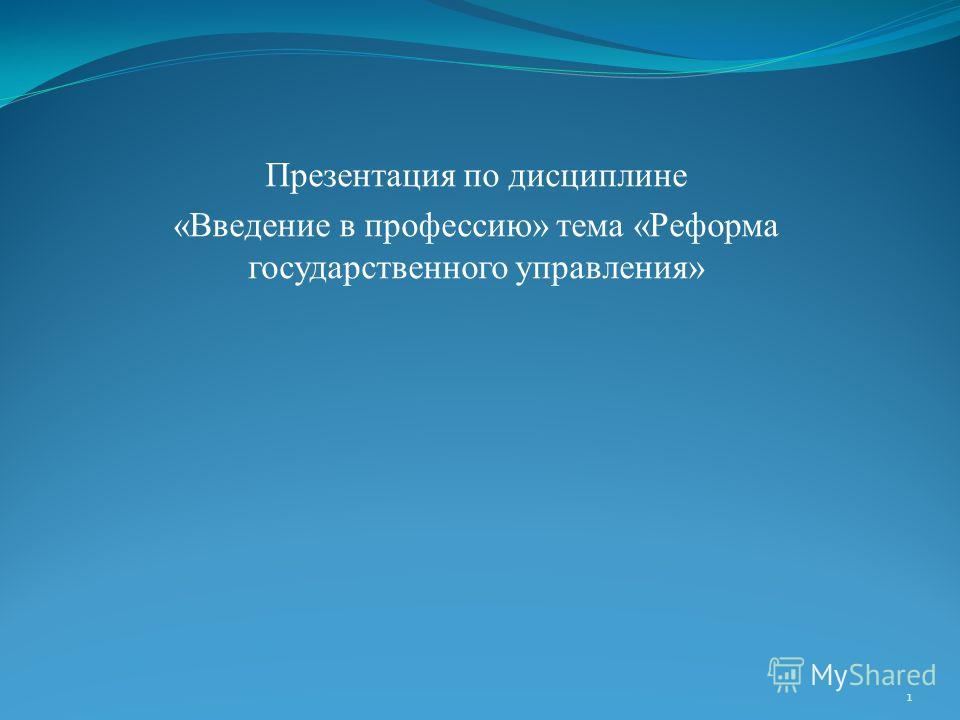 Презентация по дисциплине «Введение в профессию» тема «Реформа государственного управления» 1