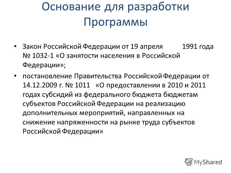 Основание для разработки Программы Закон Российской Федерации от 19 апреля 1991 года 1032-1 «О занятости населения в Российской Федерации»; постановление Правительства Российской Федерации от 14.12.2009 г. 1011 «О предоставлении в 2010 и 2011 годах с
