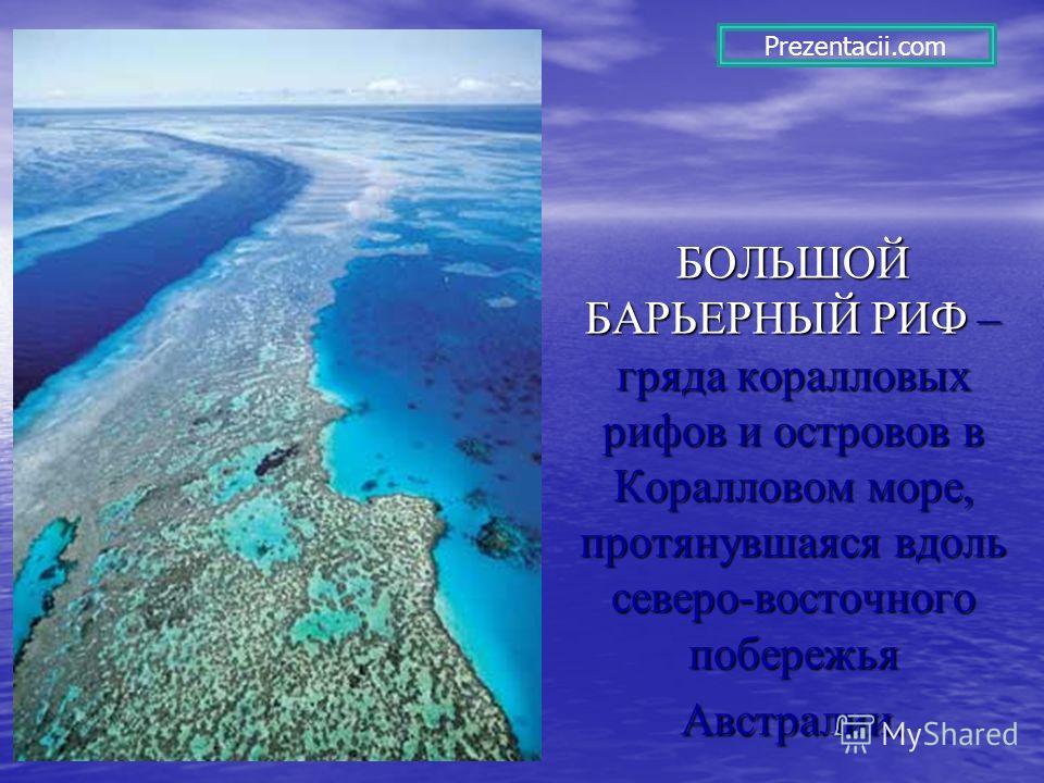 БОЛЬШОЙ БАРЬЕРНЫЙ РИФ – гряда коралловых рифов и островов в Коралловом море, протянувшаяся вдоль северо-восточного побережья Австралии. Prezentacii.com