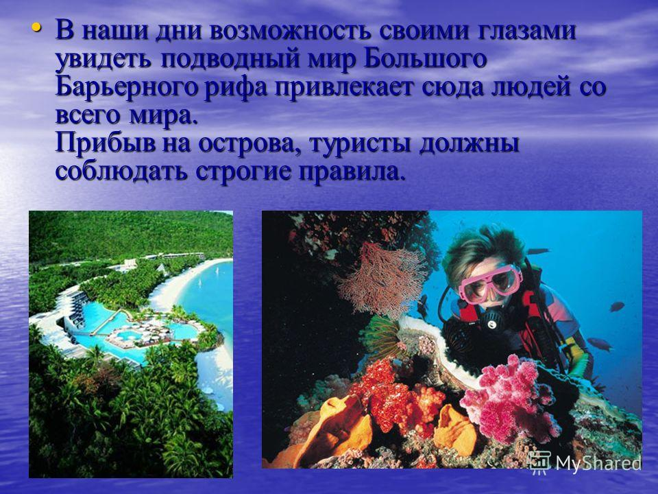 В наши дни возможность своими глазами увидеть подводный мир Большого Барьерного рифа привлекает сюда людей со всего мира. Прибыв на острова, туристы должны соблюдать строгие правила. В наши дни возможность своими глазами увидеть подводный мир Большог