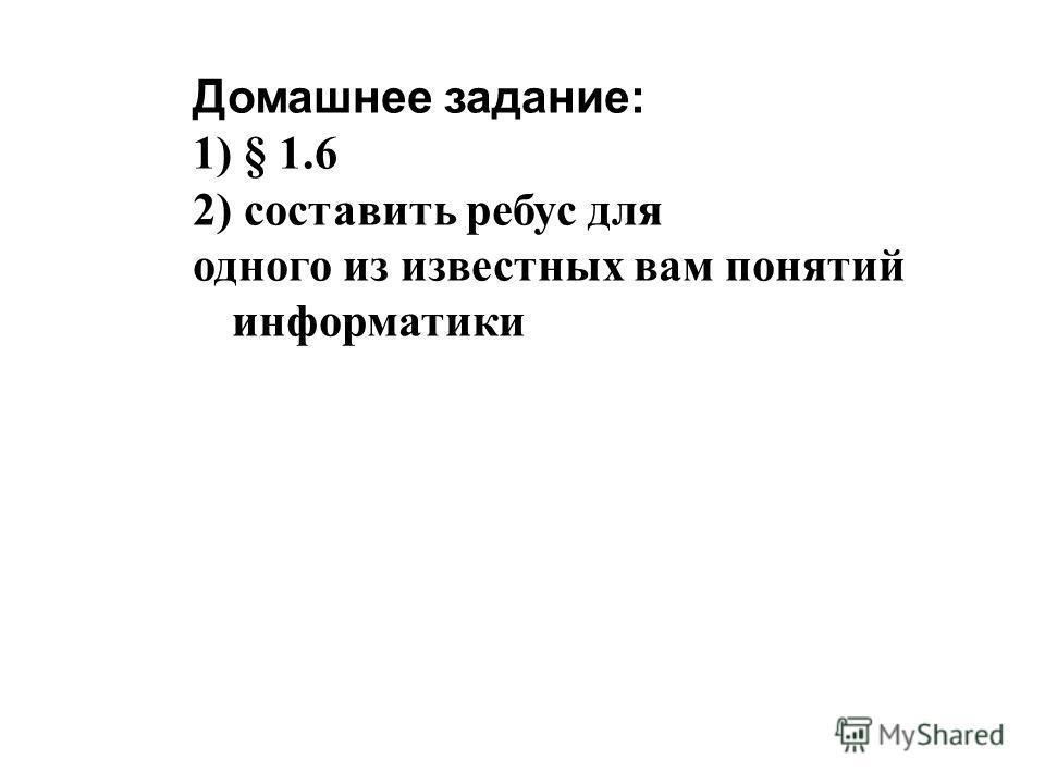 Домашнее задание: 1) § 1.6 2) составить ребус для одного из известных вам понятий информатики