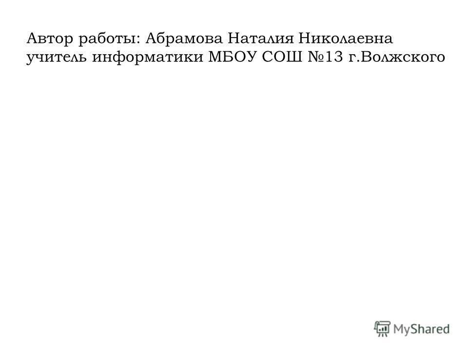 Автор работы: Абрамова Наталия Николаевна учитель информатики МБОУ СОШ 13 г.Волжского