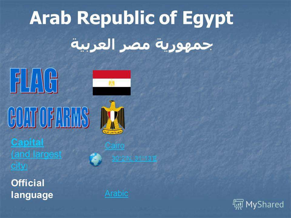 Capital (and largest city ) Cairo 30°2N, 31°13E Official language Arabic Arab Republic of Egypt جمهورية مصر العربية