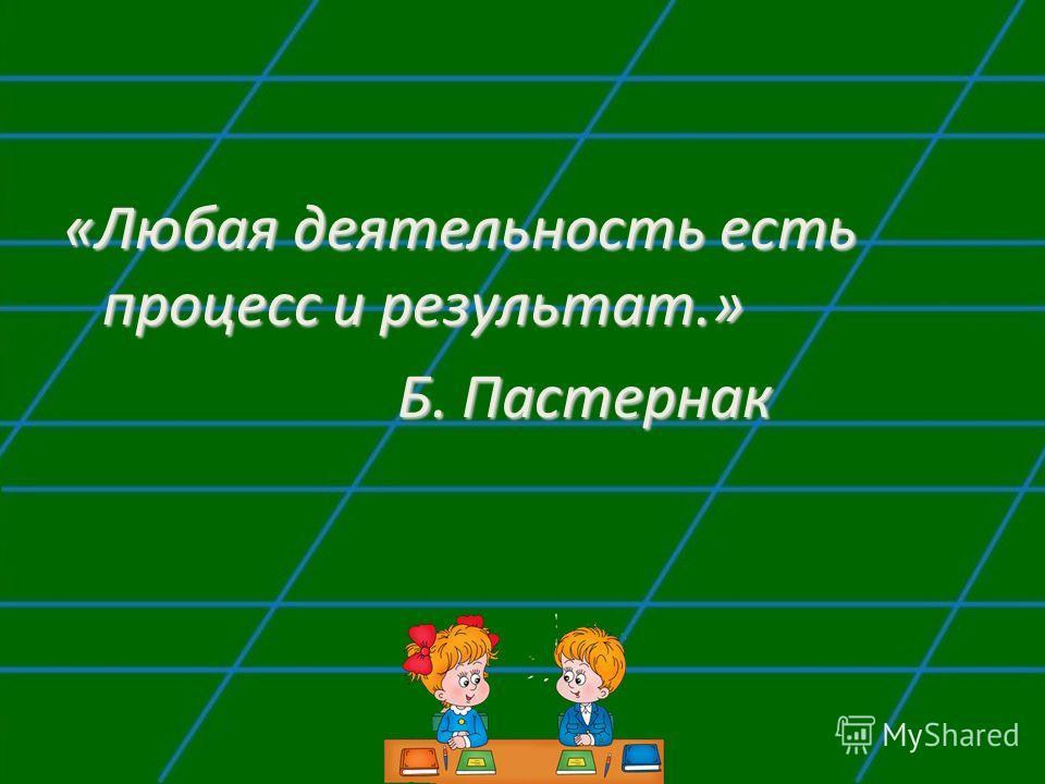 «Любая деятельность есть процесс и результат.» Б. Пастернак Б. Пастернак