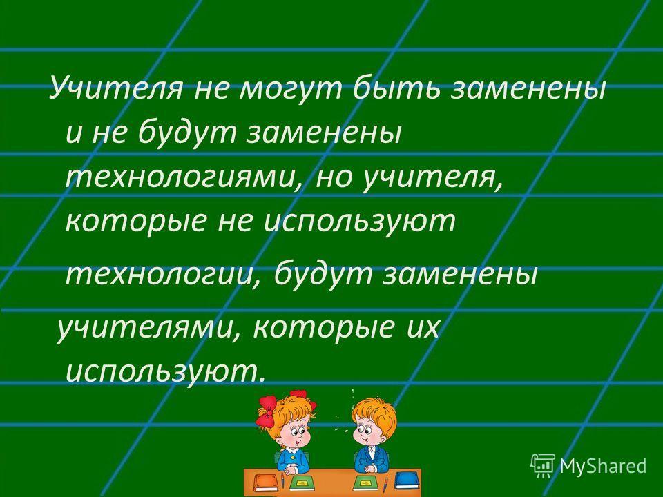 Учителя не могут быть заменены и не будут заменены технологиями, но учителя, которые не используют технологии, будут заменены учителями, которые их используют.