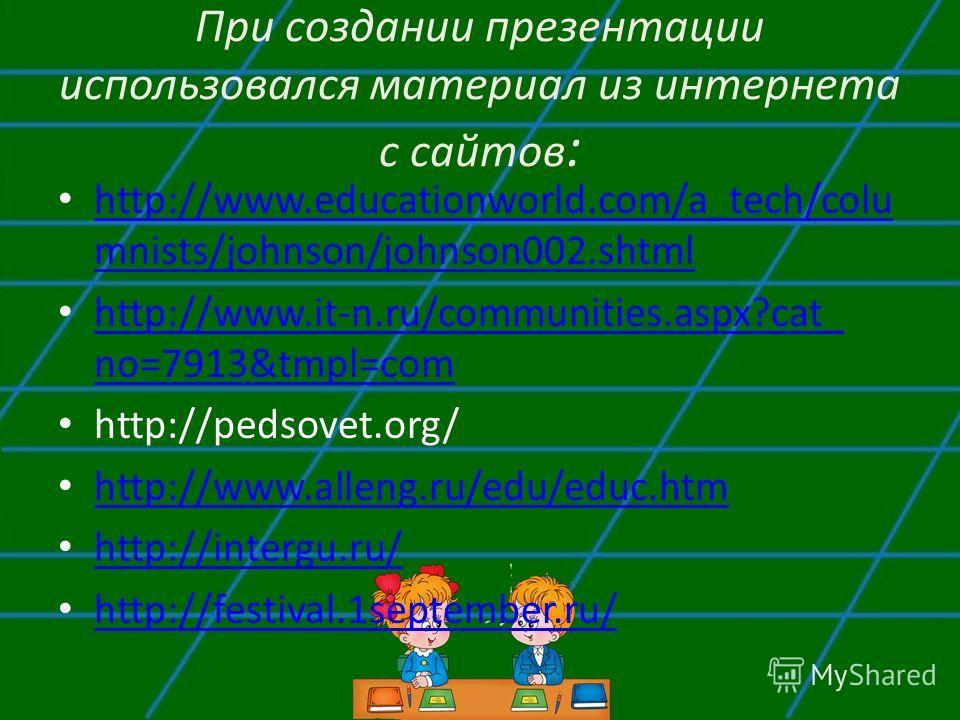 При создании презентации использовался материал из интернета с сайтов : http://www.educationworld.com/a_tech/colu mnists/johnson/johnson002.shtml http://www.educationworld.com/a_tech/colu mnists/johnson/johnson002.shtml http://www.it-n.ru/communities