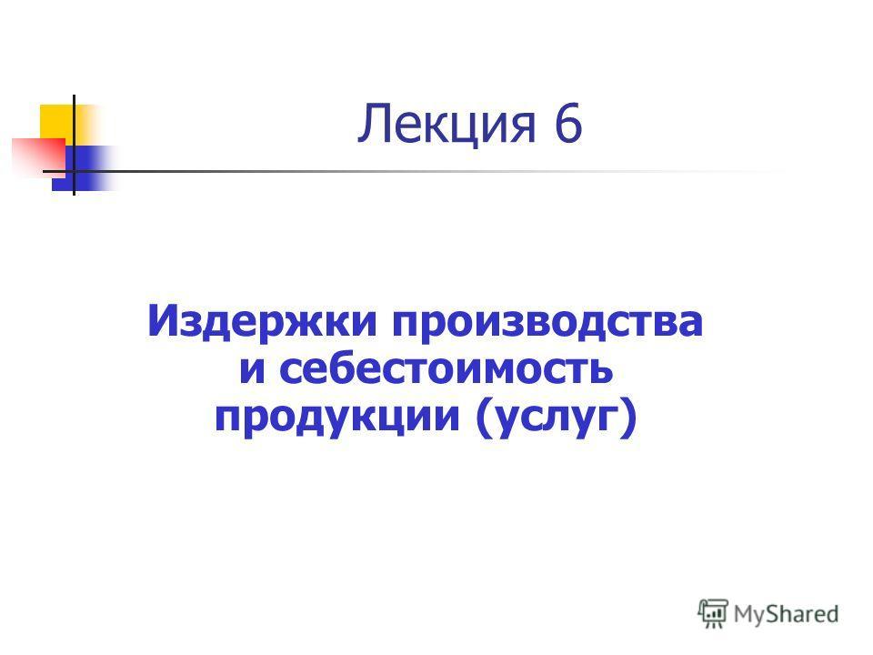 Издержки производства и себестоимость продукции (услуг) Лекция 6