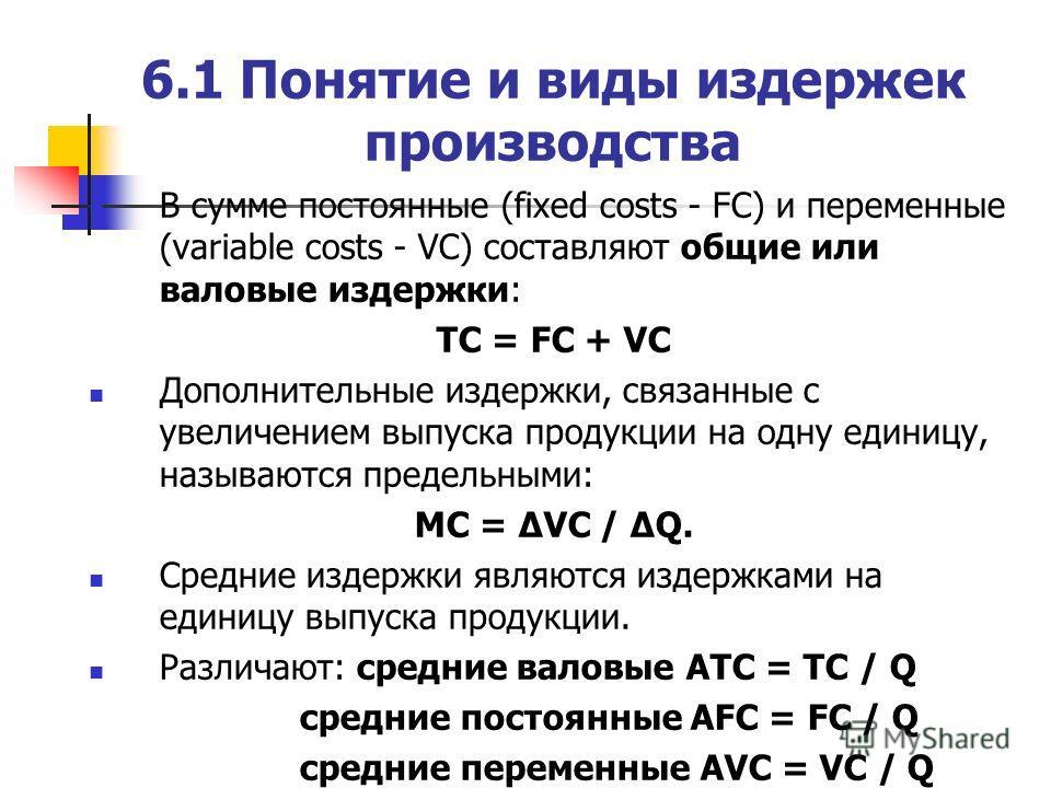 6.1 Понятие и виды издержек производства В сумме постоянные (fixed costs - FC) и переменные (variable costs - VC) составляют общие или валовые издержки: TC = FC + VC Дополнительные издержки, связанные с увеличением выпуска продукции на одну единицу,