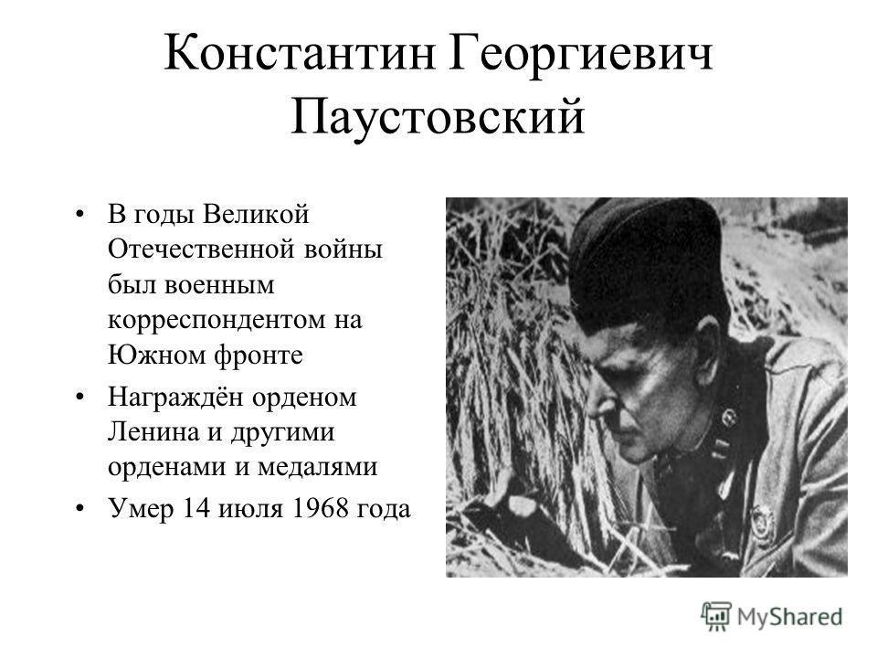 Константин Георгиевич Паустовский В годы Великой Отечественной войны был военным корреспондентом на Южном фронте Награждён орденом Ленина и другими орденами и медалями Умер 14 июля 1968 года