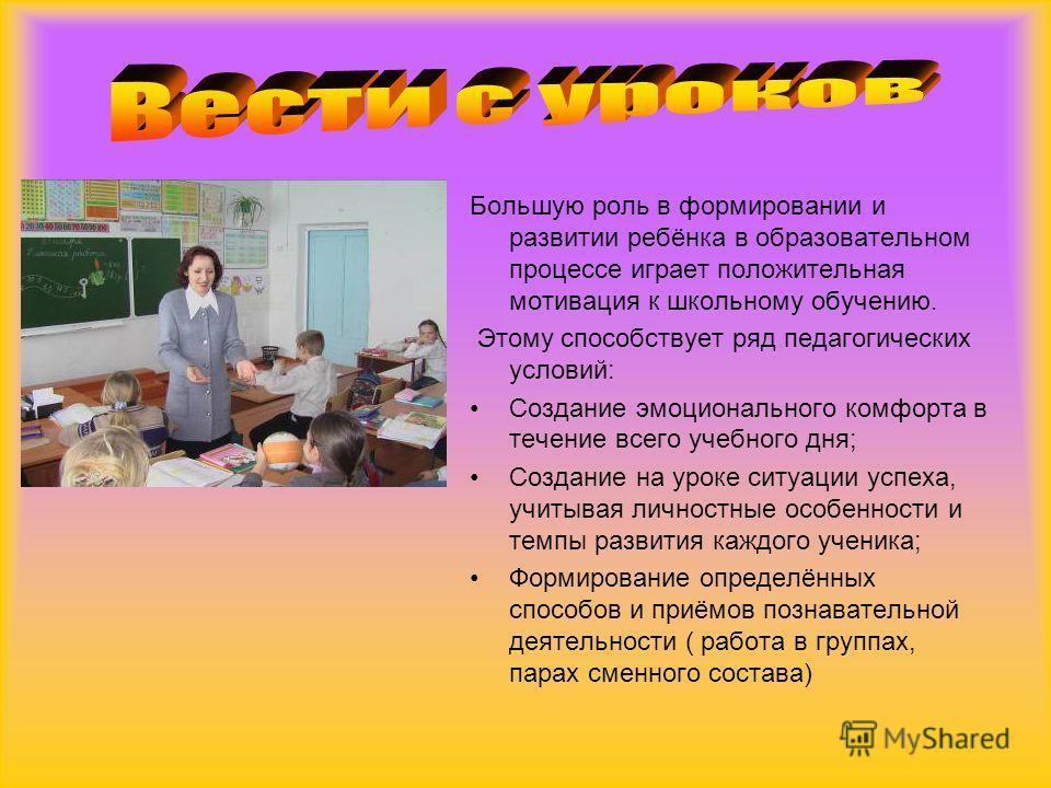 Большую роль в формировании и развитии ребёнка в образовательном процессе играет положительная мотивация к школьному обучению. Этому способствует ряд педагогических условий: Создание эмоционального комфорта в течение всего учебного дня; Создание на у