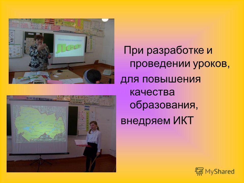 При разработке и проведении уроков, для повышения качества образования, внедряем ИКТ