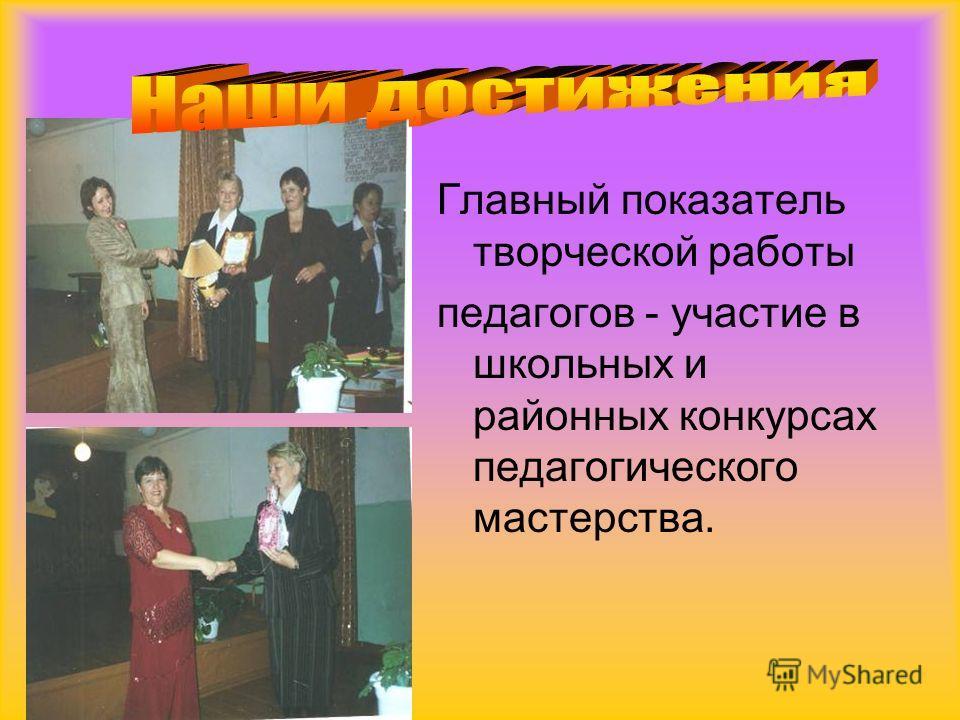 Главный показатель творческой работы педагогов - участие в школьных и районных конкурсах педагогического мастерства.