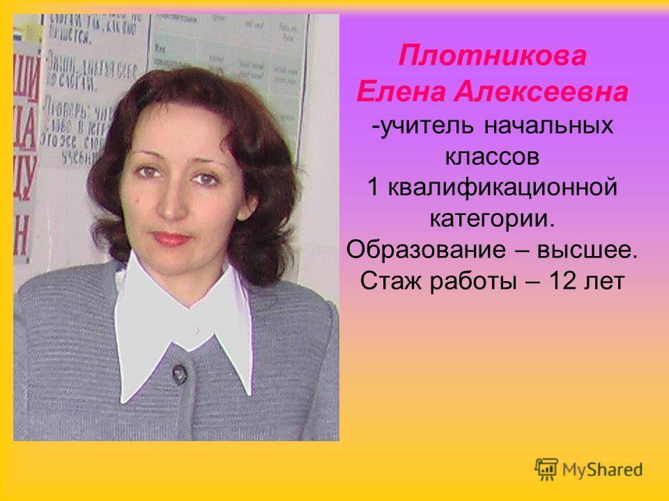 Плотникова Елена Алексеевна -учитель начальных классов 1 квалификационной категории. Образование – высшее. Стаж работы – 12 лет
