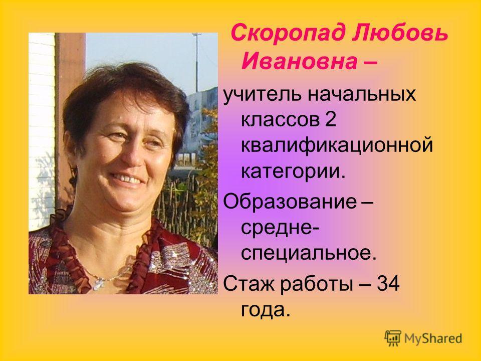 Скоропад Любовь Ивановна – учитель начальных классов 2 квалификационной категории. Образование – средне- специальное. Стаж работы – 34 года.