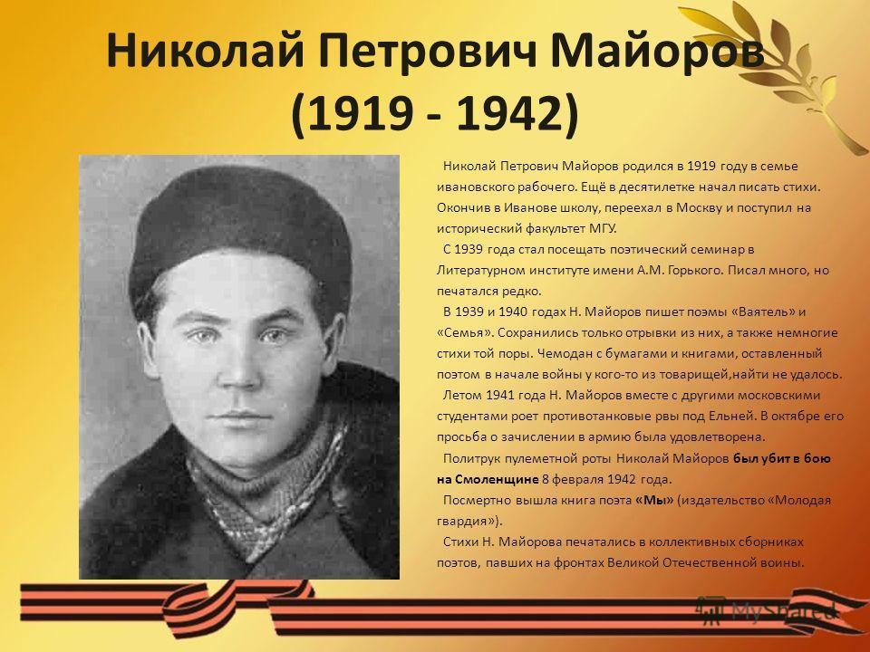 Николай Петрович Майоров (1919 - 1942) Николай Петрович Майоров родился в 1919 году в семье ивановского рабочего. Ещё в десятилетке начал писать стихи. Окончив в Иванове школу, переехал в Москву и поступил на исторический факультет МГУ. С 1939 года с