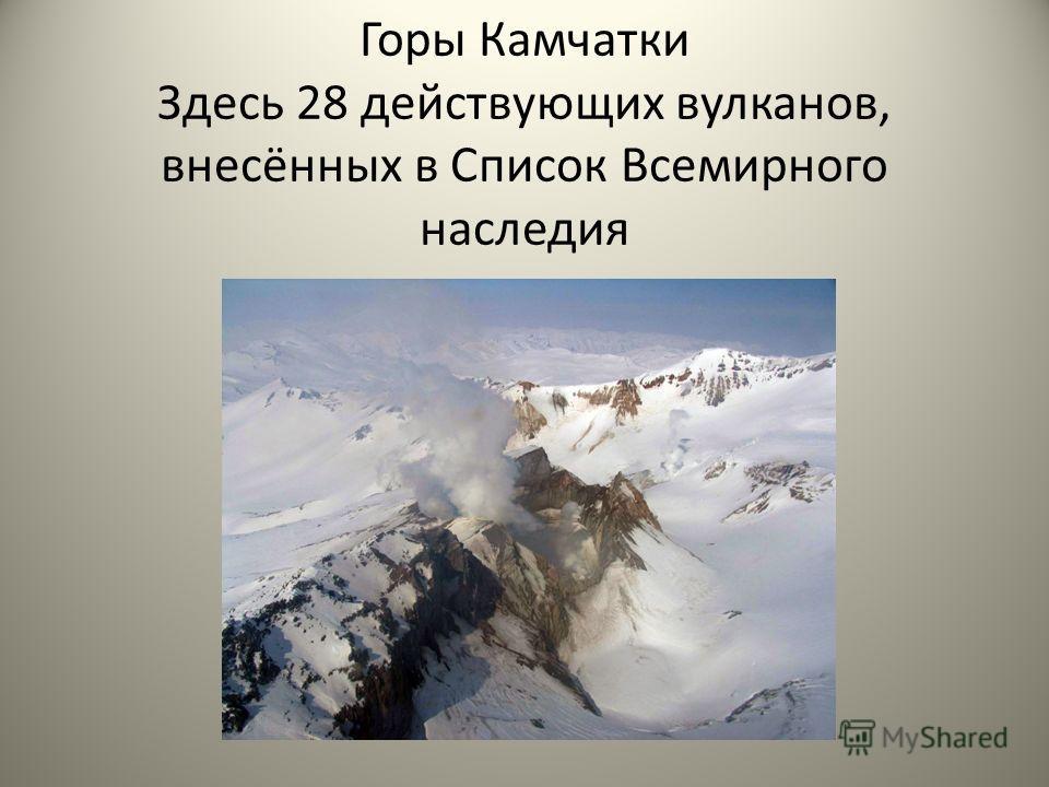 Горы Камчатки Здесь 28 действующих вулканов, внесённых в Список Всемирного наследия