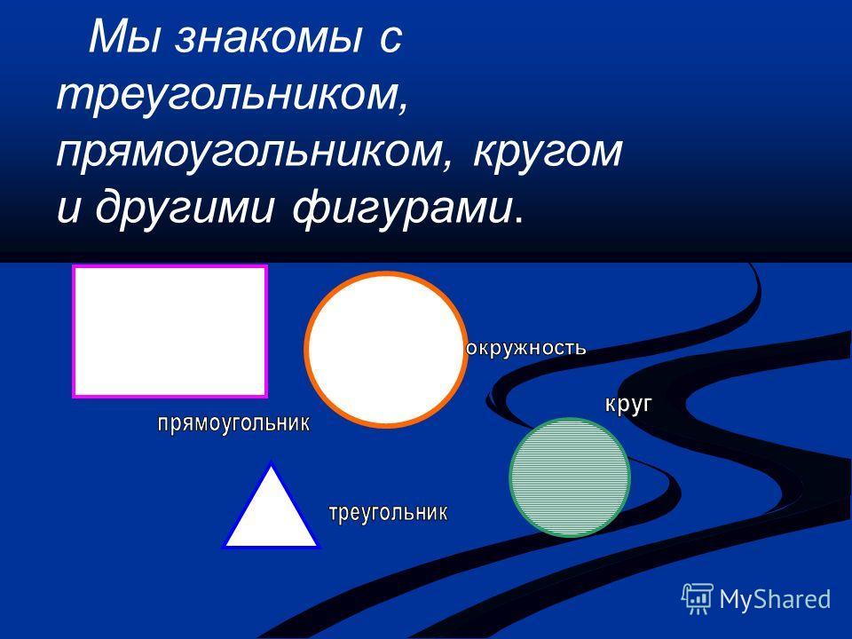 Мы знакомы с треугольником, прямоугольником, кругом и другими фигурами.