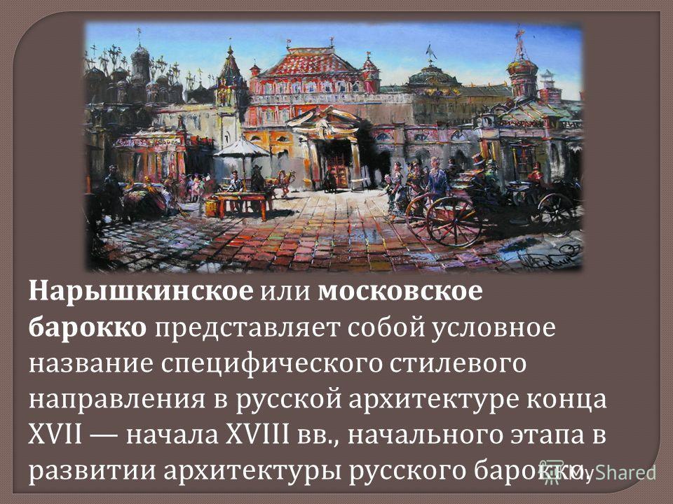 Нарышкинское или московское барокко представляет собой условное название специфического стилевого направления в русской архитектуре конца XVII начала XVIII вв., начального этапа в развитии архитектуры русского барокко.