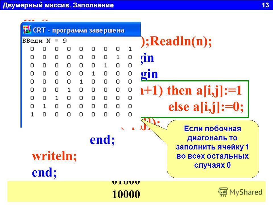 Двумерный массив. Заполнение 13 a 11 a 22 a 23 a 32 a 33 a 14 a 41 a 44 1 2 3 4 1 2 341 2 34 Главная диагональ: I=J Побочная диагональ: I+J=N+1 Заполнить произвольный массив размером N x N (N