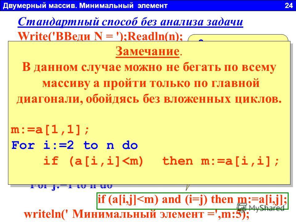Двумерный массив. Минимальный элемент 24 Стандартный способ без анализа задачи Write('ВВеди N = ');Readln(n); For i:=1 to n do begin For j:=1 to n do begin a[i,j]:=random(21)-10; write(a[i,j]:4); end; Writeln; end; m:=a[1,1]; For i:=1 to n do For j:=