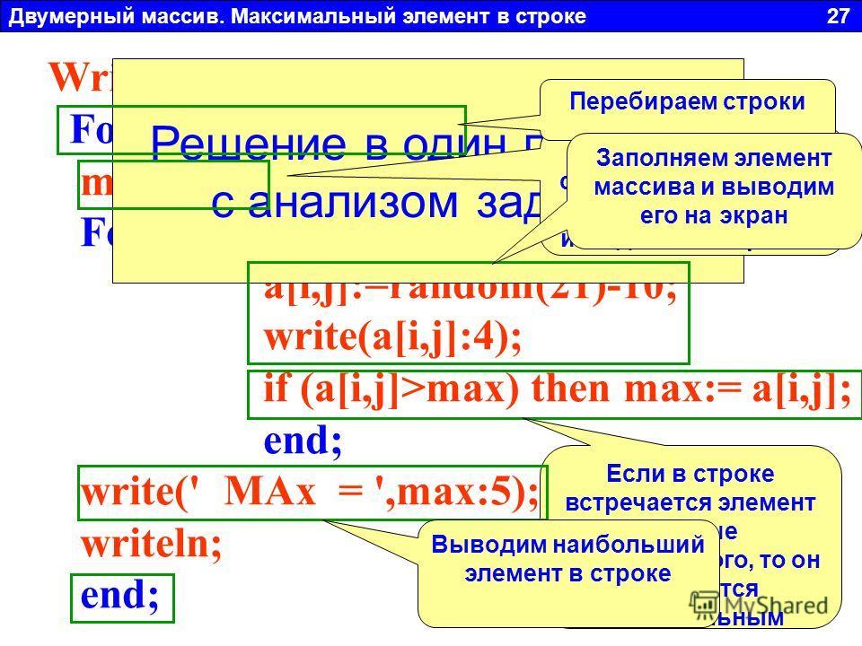 Двумерный массив. Максимальный элемент в строке 27 Write('ВВеди N = ');Readln(n); For i:=1 to n do begin max:=-10; For j:=1 to n do begin a[i,j]:=random(21)-10; write(a[i,j]:4); if (a[i,j]>max) then max:= a[i,j]; end; write(' MAx = ',max:5); writeln;