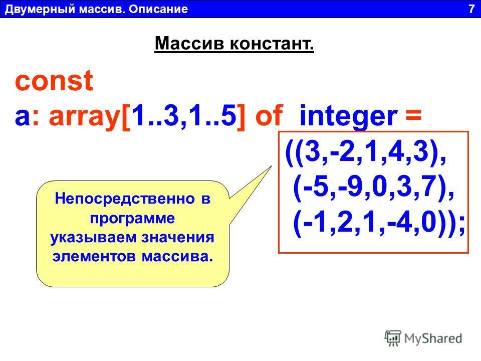 Двумерный массив. Описание 7 const a: array[1..3,1..5] of integer = ((3,-2,1,4,3), (-5,-9,0,3,7), (-1,2,1,-4,0)); Массив констант. Непосредственно в программе указываем значения элементов массива.