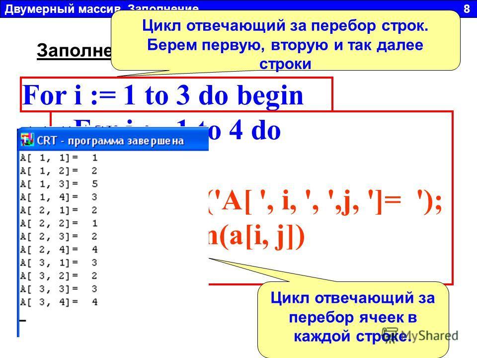 For i := 1 to 3 do begin For j := 1 to 4 do begin write('A[ ', i, ', ',j, ']= '); readln(a[i, j]) end; Двумерный массив. Заполнение 8 Заполнение массива с клавиатуры: Цикл отвечающий за перебор строк. Берем первую, вторую и так далее строки Цикл отве