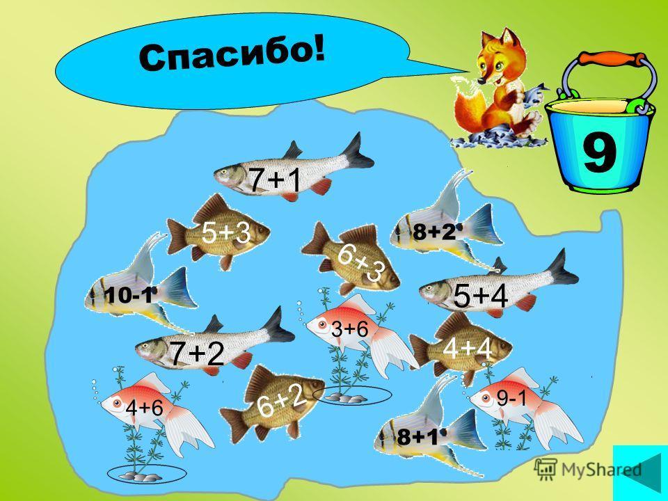 Поймай рыбку! 9 6+3 7+2 5+3 6+2 4+4 7+15+4 8+18+210-1 4+63+6 9-1 Спасибо!