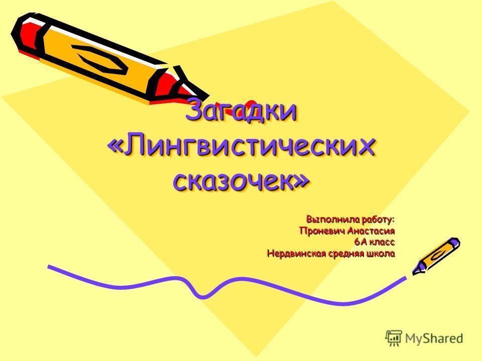 Загадки «Лингвистических сказочек» Выполнила работу: Проневич Анастасия 6А класс Нердвинская средняя школа