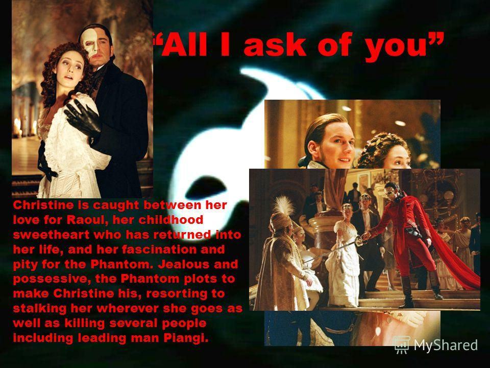 All I ask of you Christine is caught between her love for Raoul, her childhood sweetheart who has returned into her life, and her fascination and pity for the Phantom. Jealous and possessive, the Phantom plots to make Christine his, resorting to stal