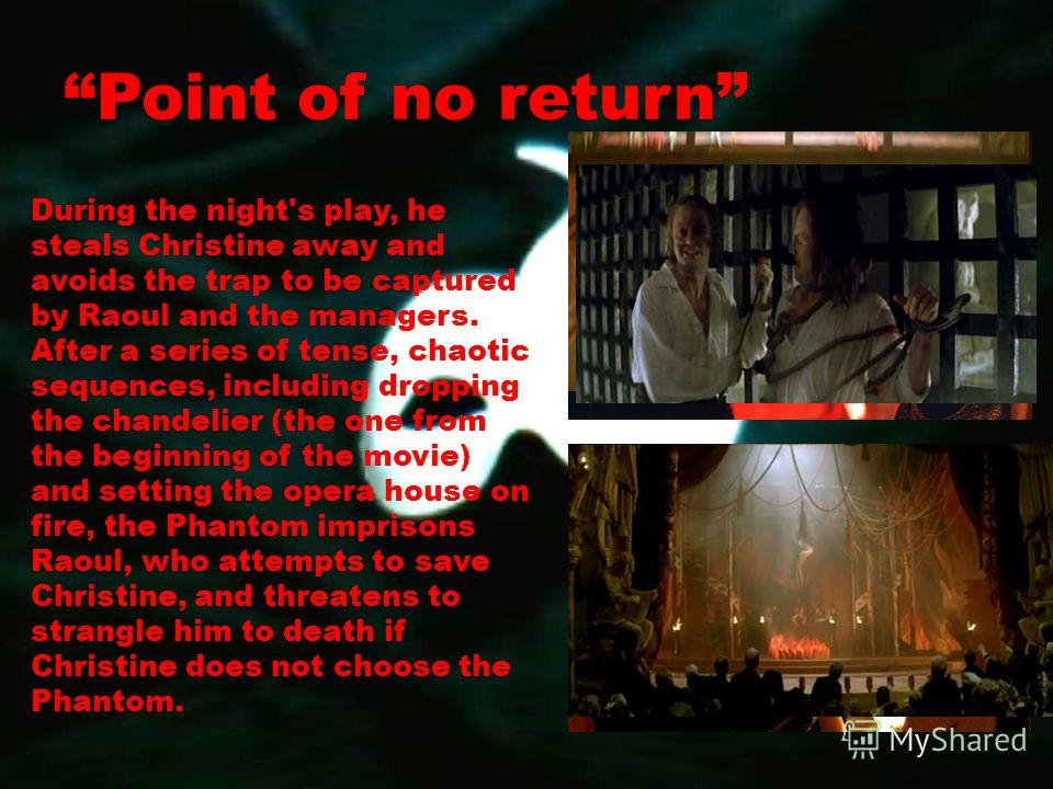 Point of no return During the night's play, he steals Christine away and avoids the trap to be captured by Raoul and the managers. After a series of tense, chaotic sequences, including dropping the chandelier (the one from the beginning of the movie)