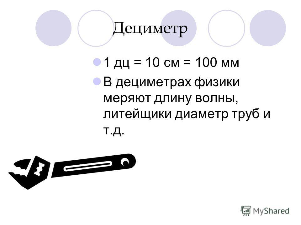 Дециметр 1 дц = 10 см = 100 мм В дециметрах физики меряют длину волны, литейщики диаметр труб и т.д.