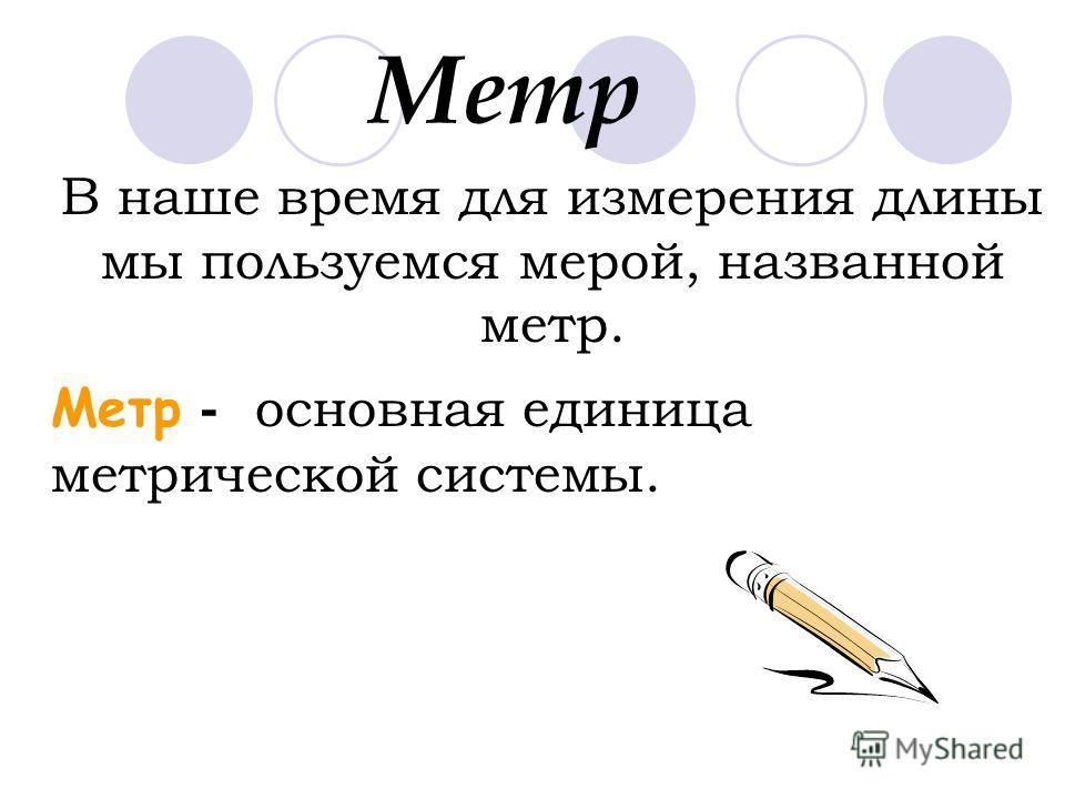 Метр В наше время для измерения длины мы пользуемся мерой, названной метр. Метр - основная единица метрической системы.