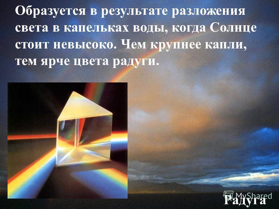 Радуга Образуется в результате разложения света в капельках воды, когда Солнце стоит невысоко. Чем крупнее капли, тем ярче цвета радуги.