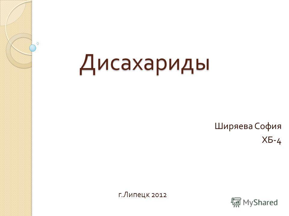 Дисахариды Ширяева София ХБ -4 г. Липецк 2012