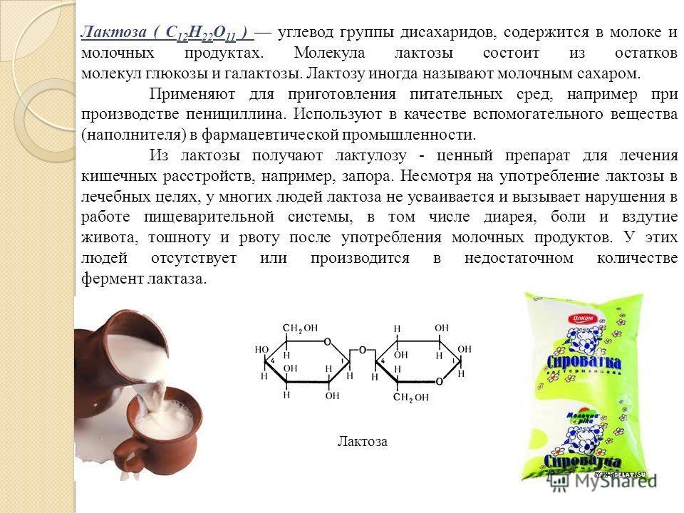 Лактоза ( C 12 H 22 O 11 ) углевод группы дисахаридов, содержится в молоке и молочных продуктах. Молекула лактозы состоит из остатков молекул глюкозы и галактозы. Лактозу иногда называют молочным сахаром. Применяют для приготовления питательных сред,