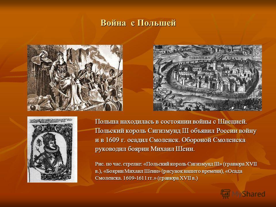 Война с Польшей Польша находилась в состоянии войны с Швецией. Польский король Сигизмунд III объявил России войну и в 1609 г. осадил Смоленск. Обороной Смоленска руководил боярин Михаил Шеин. Рис. по час. стрелке: «Польский король Сигизмунд III» (гра