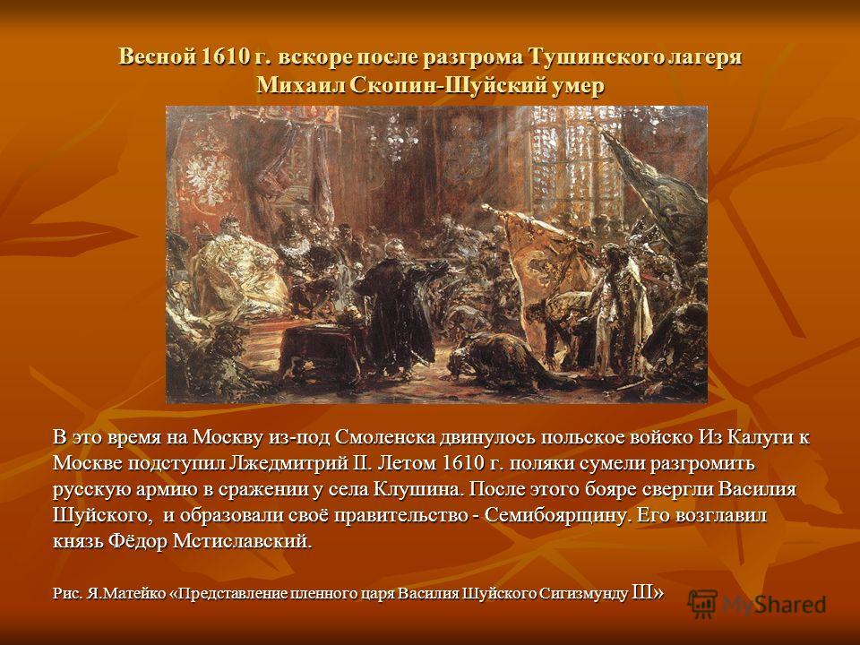 Весной 1610 г. вскоре после разгрома Тушинского лагеря Михаил Скопин-Шуйский умер В это время на Москву из-под Смоленска двинулось польское войско Из Калуги к Москве подступил Лжедмитрий II. Летом 1610 г. поляки сумели разгромить русскую армию в сраж