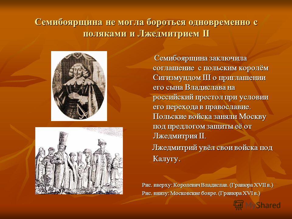 Семибоярщина не могла бороться одновременно с поляками и Лжедмитрием II Семибоярщина заключила соглашение с польским королём Сигизмундом III о приглашении его сына Владислава на российский престол при условии его перехода в православие. Польские войс
