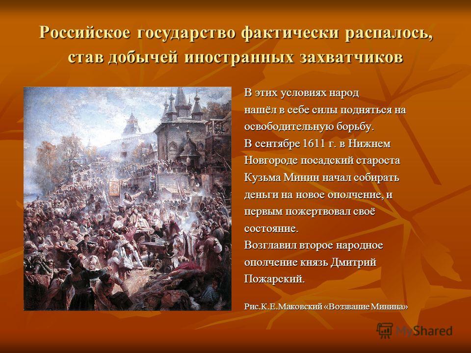 Российское государство фактически распалось, став добычей иностранных захватчиков В этих условиях народ нашёл в себе силы подняться на освободительную борьбу. В сентябре 1611 г. в Нижнем Новгороде посадский староста Кузьма Минин начал собирать деньги