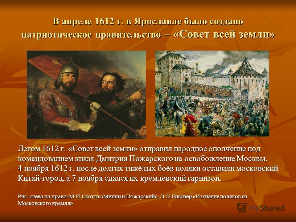 В апреле 1612 г. в Ярославле было создано патриотическое правительство – «Совет всей земли» Летом 1612 г. «Совет всей земли» отправил народное ополчение под командованием князя Дмитрия Пожарского на освобождение Москвы. 4 ноября 1612 г. после долгих