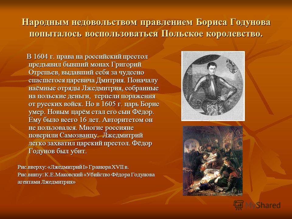 Народным недовольством правлением Бориса Годунова попыталось воспользоваться Польское королевство. В 1604 г. права на российский престол предъявил бывший монах Григорий Отрепьев, выдавший себя за чудесно спасшегося царевича Дмитрия. Поначалу наёмные