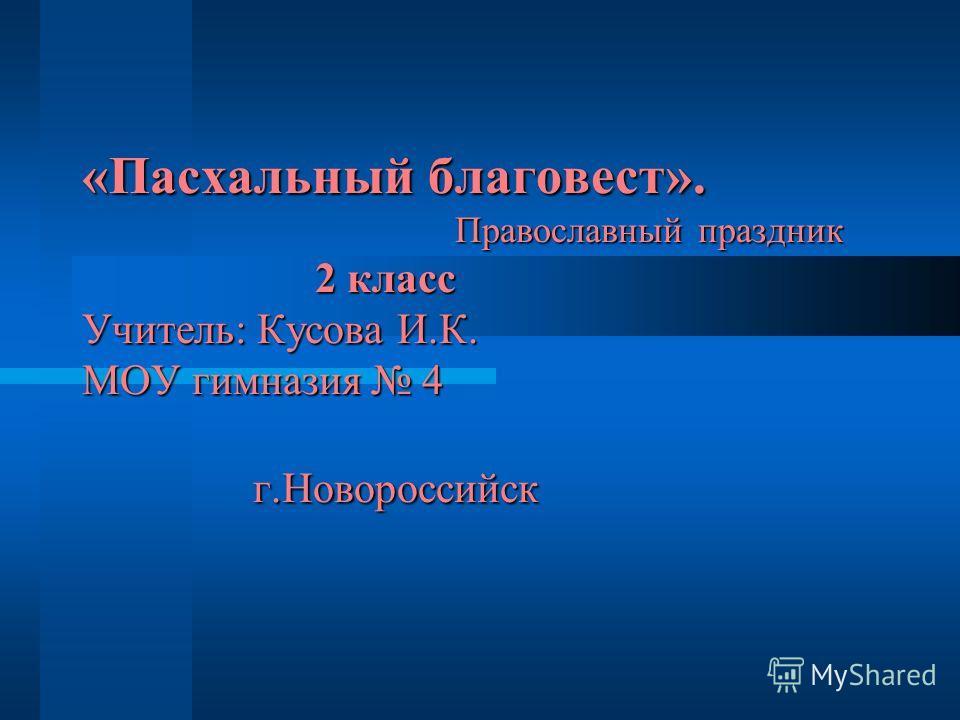 «Пасхальный благовест». Православный праздник 2 класс Учитель: Кусова И.К. МОУ гимназия 4 г.Новороссийск