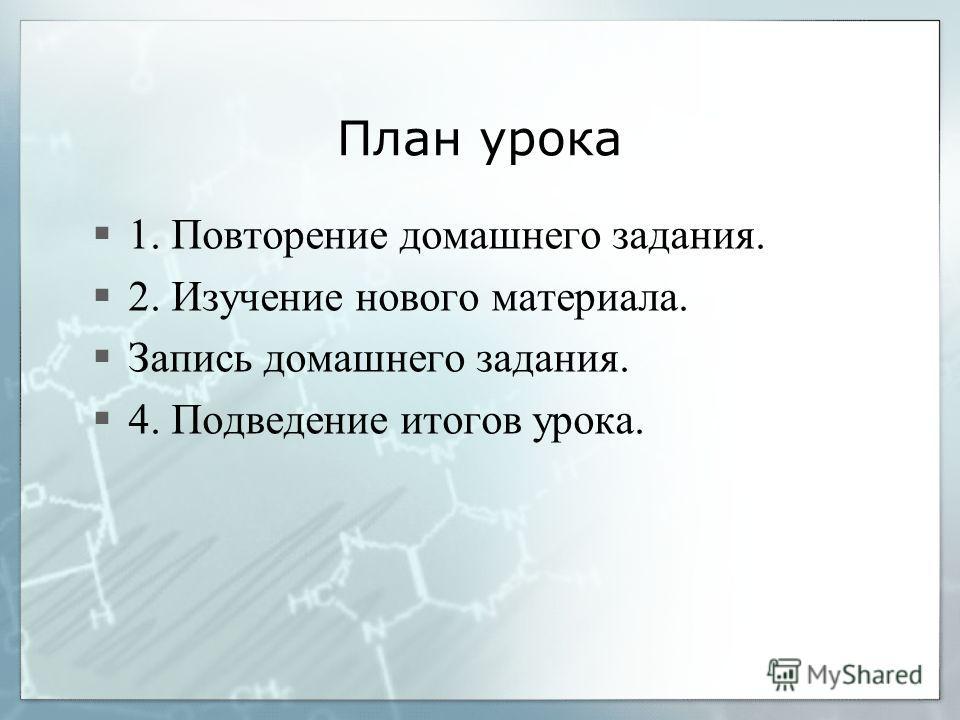 План урока 1. Повторение домашнего задания. 2. Изучение нового материала. Запись домашнего задания. 4. Подведение итогов урока.